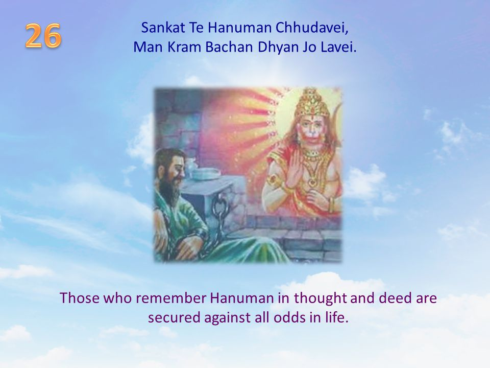 Sankat Te Hanuman Chhudavei, Man Kram Bachan Dhyan Jo Lavei. Those who remember Hanuman in thought and deed are secured against all odds in life.