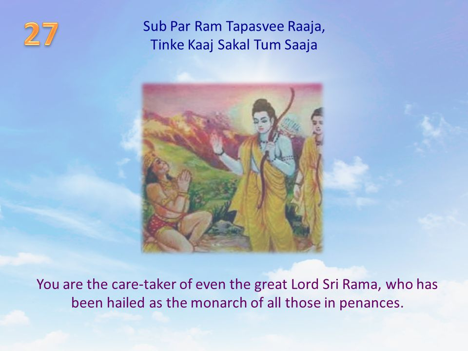 Sub Par Ram Tapasvee Raaja, Tinke Kaaj Sakal Tum Saaja You are the care-taker of even the great Lord Sri Rama, who has been hailed as the monarch of a