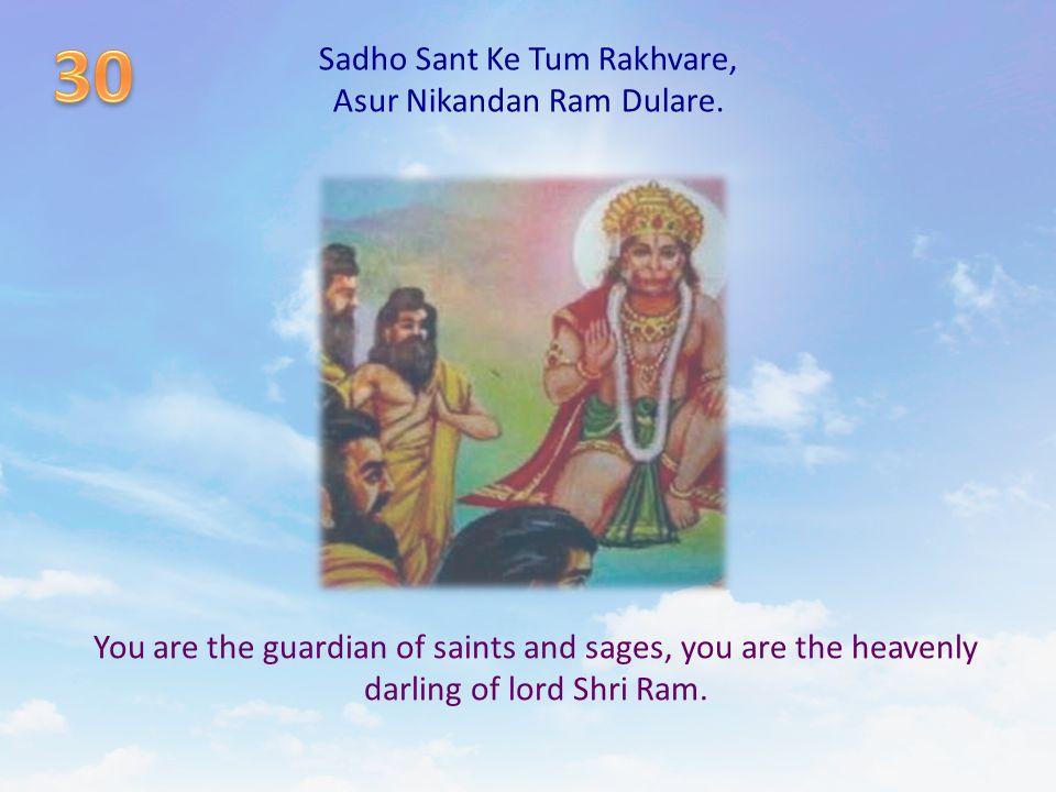 Sadho Sant Ke Tum Rakhvare, Asur Nikandan Ram Dulare. You are the guardian of saints and sages, you are the heavenly darling of lord Shri Ram.