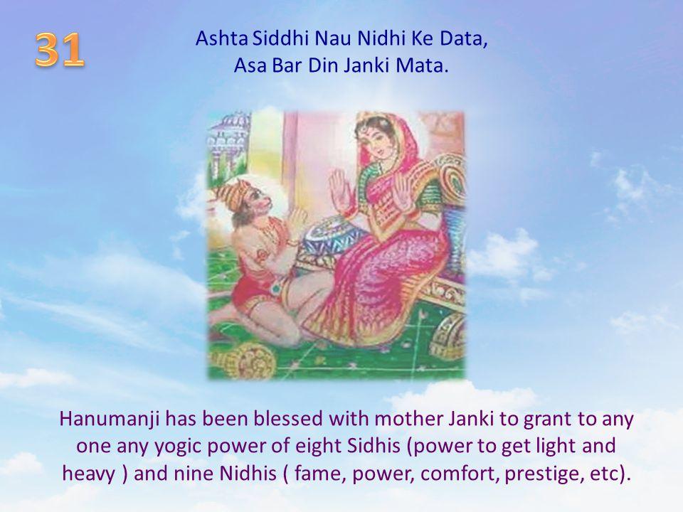 Ashta Siddhi Nau Nidhi Ke Data, Asa Bar Din Janki Mata. Hanumanji has been blessed with mother Janki to grant to any one any yogic power of eight Sidh