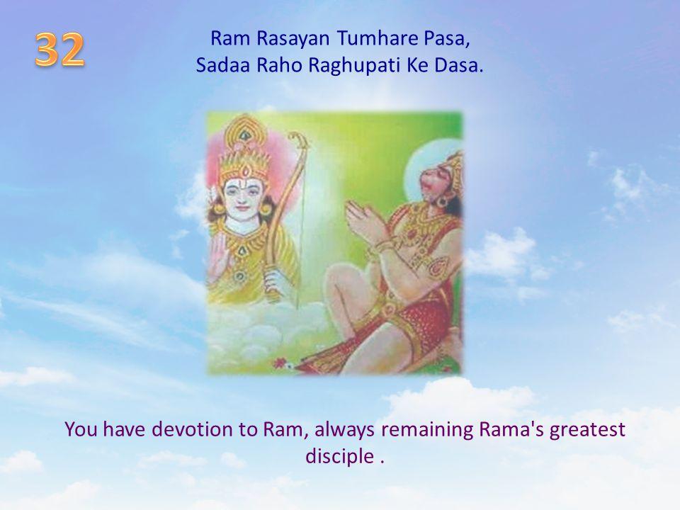 Ram Rasayan Tumhare Pasa, Sadaa Raho Raghupati Ke Dasa. You have devotion to Ram, always remaining Rama's greatest disciple.
