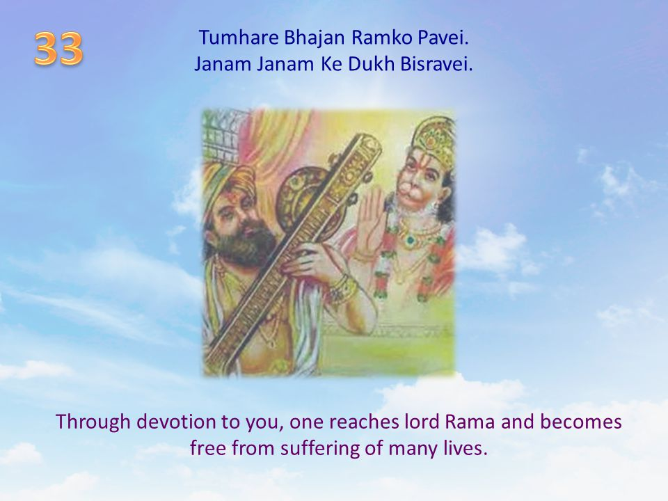 Tumhare Bhajan Ramko Pavei. Janam Janam Ke Dukh Bisravei. Through devotion to you, one reaches lord Rama and becomes free from suffering of many lives