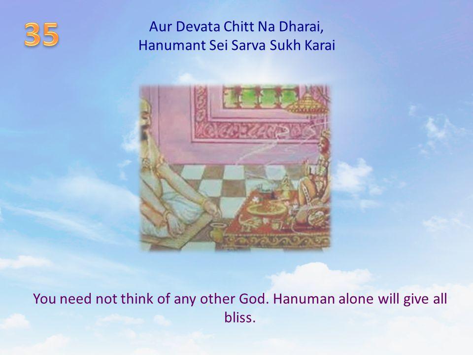 Aur Devata Chitt Na Dharai, Hanumant Sei Sarva Sukh Karai You need not think of any other God. Hanuman alone will give all bliss.