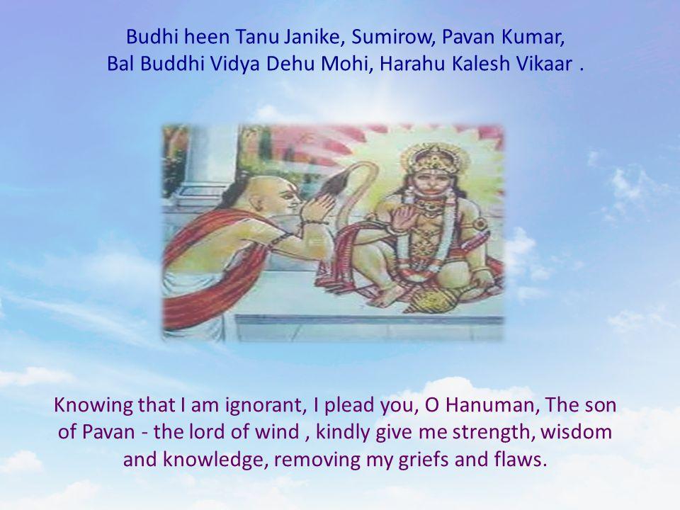Budhi heen Tanu Janike, Sumirow, Pavan Kumar, Bal Buddhi Vidya Dehu Mohi, Harahu Kalesh Vikaar. Knowing that I am ignorant, I plead you, O Hanuman, Th