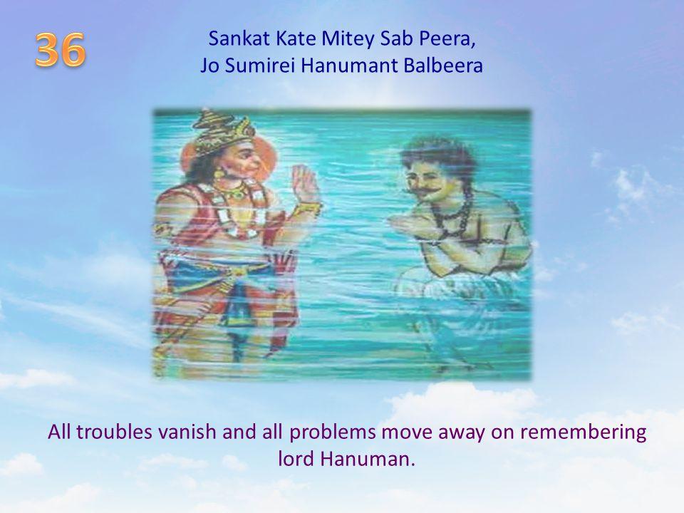 Sankat Kate Mitey Sab Peera, Jo Sumirei Hanumant Balbeera All troubles vanish and all problems move away on remembering lord Hanuman.