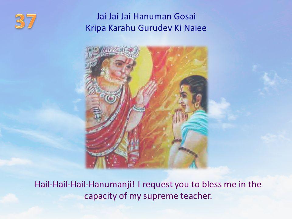 Jai Jai Jai Hanuman Gosai Kripa Karahu Gurudev Ki Naiee Hail-Hail-Hail-Hanumanji! I request you to bless me in the capacity of my supreme teacher.