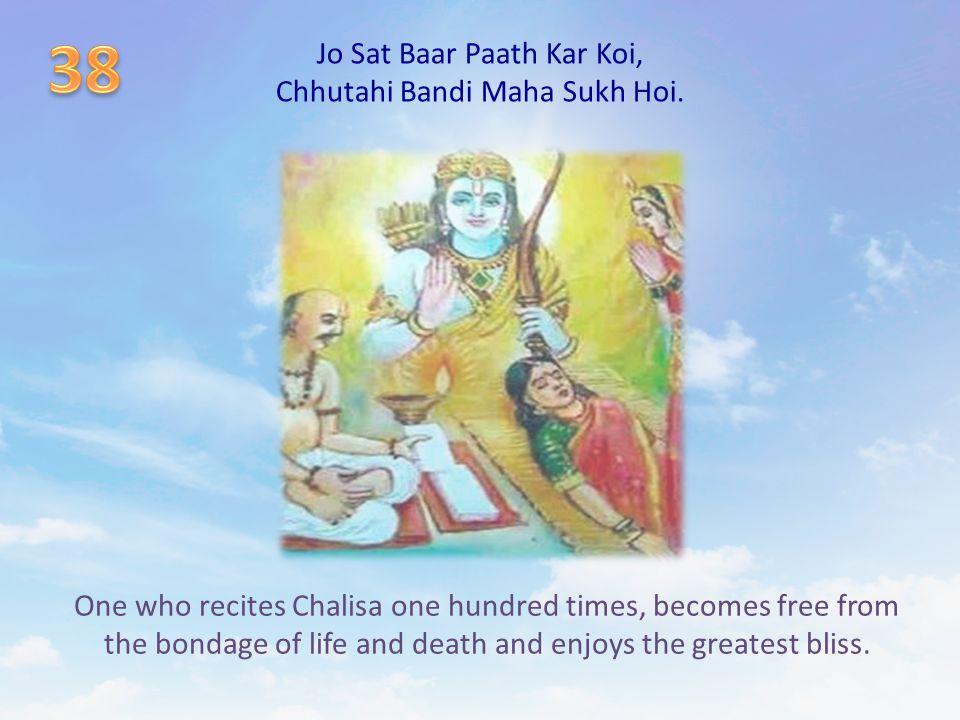 Jo Sat Baar Paath Kar Koi, Chhutahi Bandi Maha Sukh Hoi. One who recites Chalisa one hundred times, becomes free from the bondage of life and death an