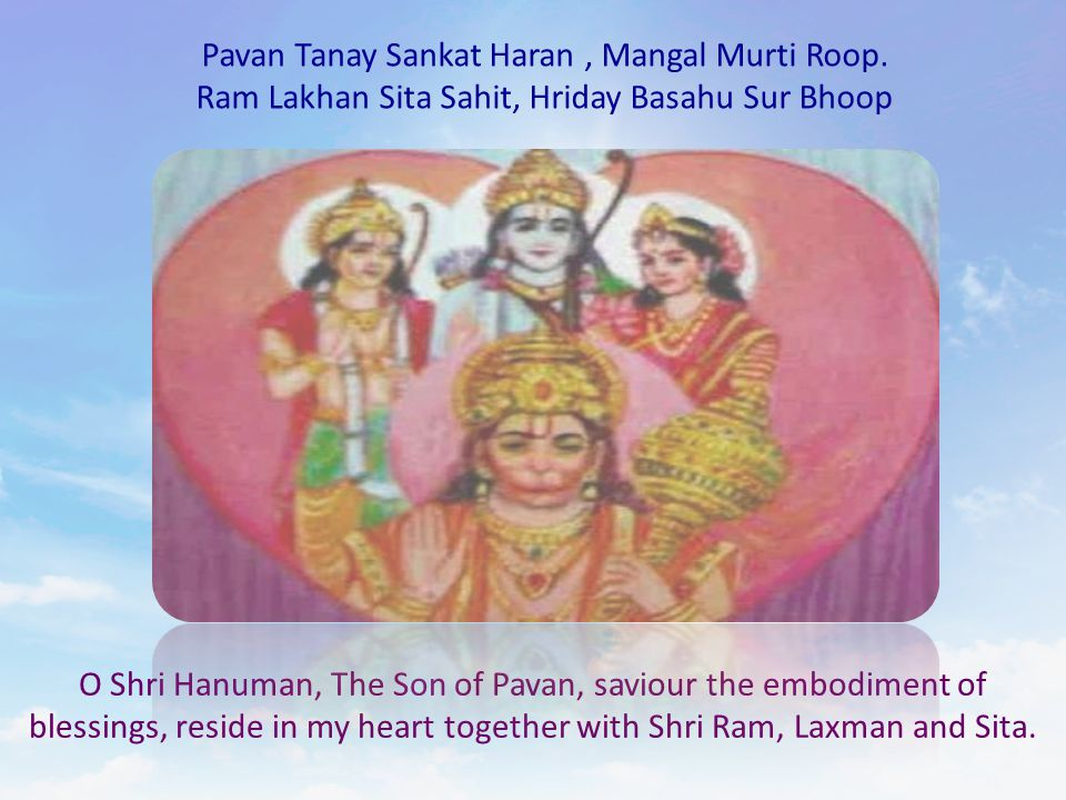 Pavan Tanay Sankat Haran, Mangal Murti Roop. Ram Lakhan Sita Sahit, Hriday Basahu Sur Bhoop O Shri Hanuman, The Son of Pavan, saviour the embodiment o