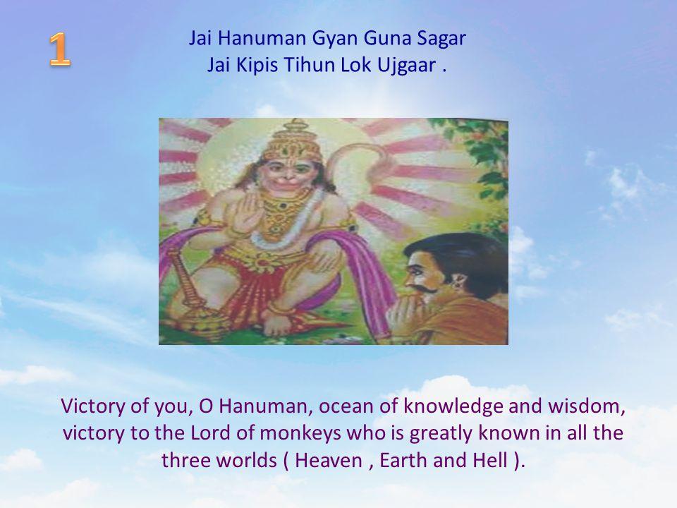 Jai Hanuman Gyan Guna Sagar Jai Kipis Tihun Lok Ujgaar. Victory of you, O Hanuman, ocean of knowledge and wisdom, victory to the Lord of monkeys who i