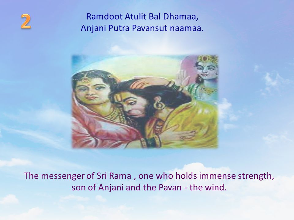 Ramdoot Atulit Bal Dhamaa, Anjani Putra Pavansut naamaa. The messenger of Sri Rama, one who holds immense strength, son of Anjani and the Pavan - the