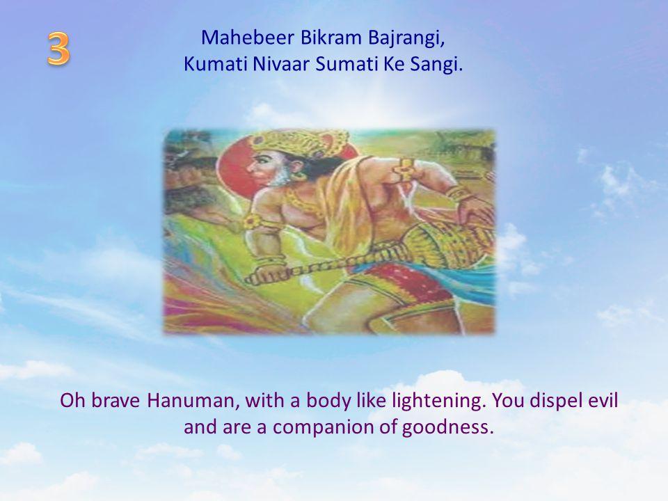 Mahebeer Bikram Bajrangi, Kumati Nivaar Sumati Ke Sangi. Oh brave Hanuman, with a body like lightening. You dispel evil and are a companion of goodnes