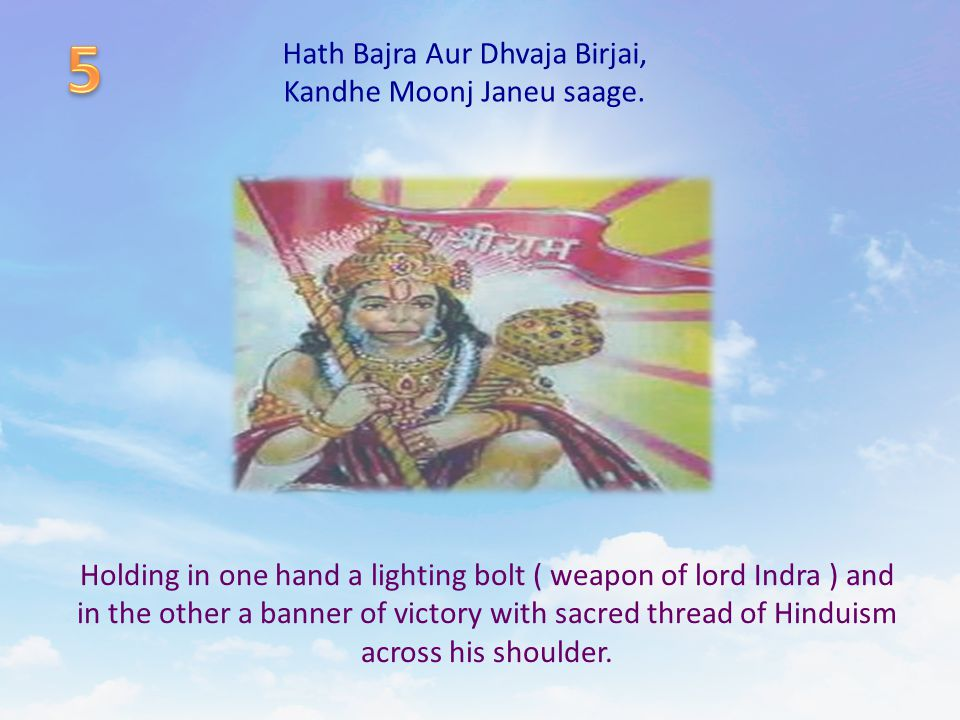Hath Bajra Aur Dhvaja Birjai, Kandhe Moonj Janeu saage. Holding in one hand a lighting bolt ( weapon of lord Indra ) and in the other a banner of vict