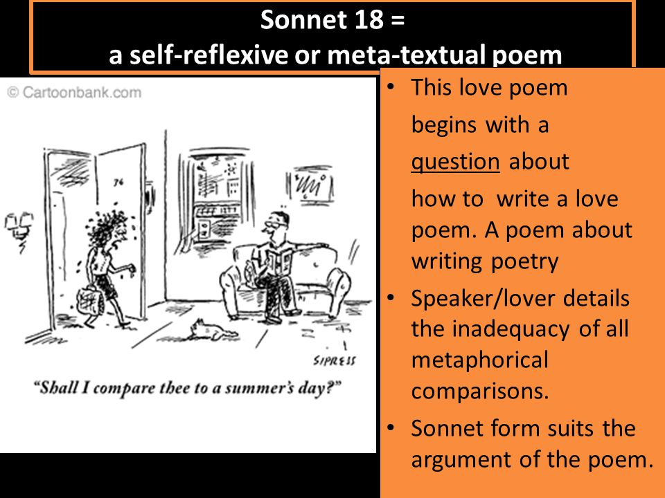 Sonnet 18 = a self-reflexive or meta-textual poem This love poem begins with a question about how to write a love poem.