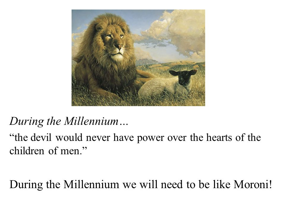 During the Millennium… the devil would never have power over the hearts of the children of men. During the Millennium we will need to be like Moroni!