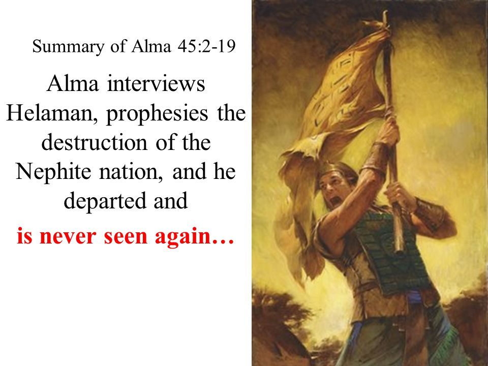Summary of Alma 45:2-19 Alma interviews Helaman, prophesies the destruction of the Nephite nation, and he departed and is never seen again…