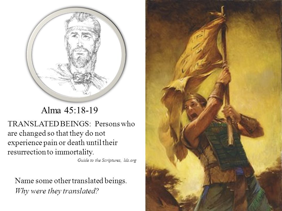 Alma 45:18-19 TRANSLATED BEINGS: Persons who are changed so that they do not experience pain or death until their resurrection to immortality.