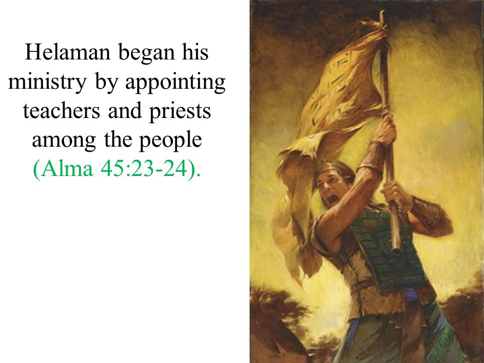 Helaman began his ministry by appointing teachers and priests among the people (Alma 45:23-24).