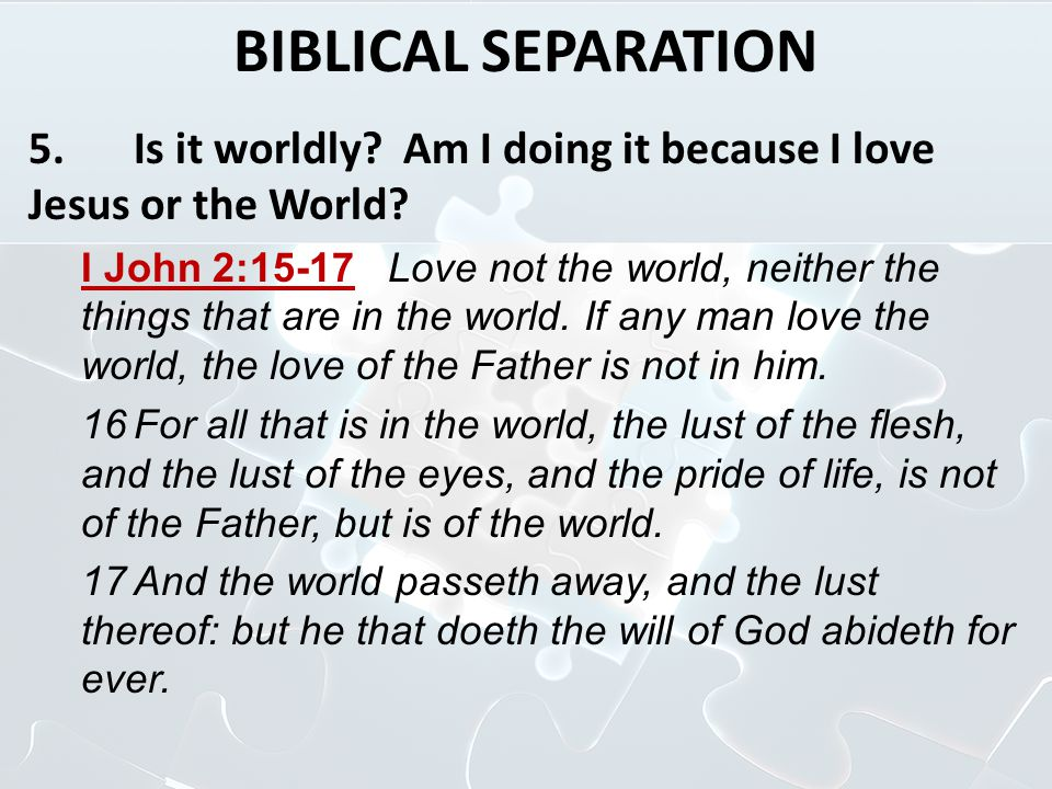 BIBLICAL SEPARATION 5.Is it worldly? Am I doing it because I love Jesus or the World? I John 2:15 ‑ 17 Love not the world, neither the things that are