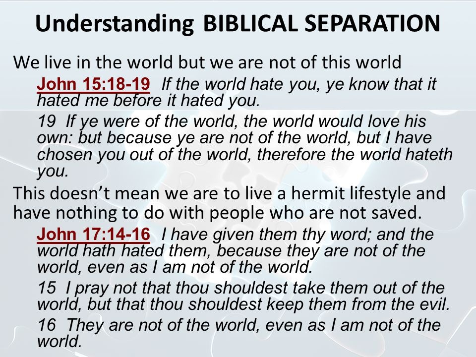 Understanding BIBLICAL SEPARATION 1 John 2:16 For all that is in the world, the lust of the flesh, and the lust of the eyes, and the pride of life, is not of the Father, but is of the world.