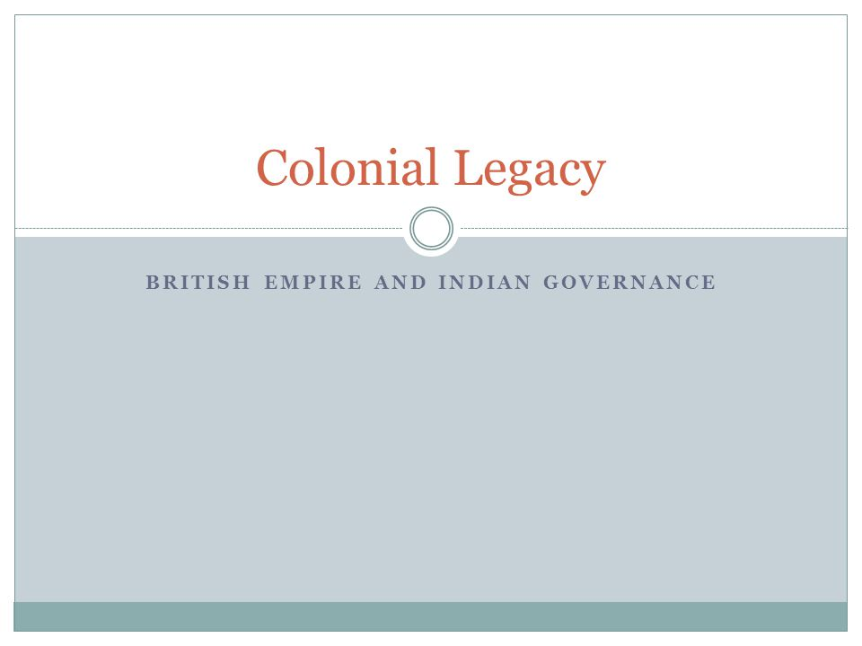 BRITISH EMPIRE AND INDIAN GOVERNANCE Colonial Legacy