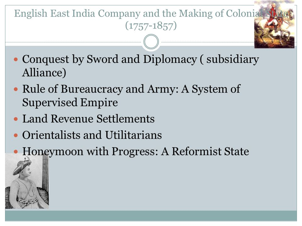 English East India Company and the Making of Colonial State (1757-1857) Conquest by Sword and Diplomacy ( subsidiary Alliance) Rule of Bureaucracy and