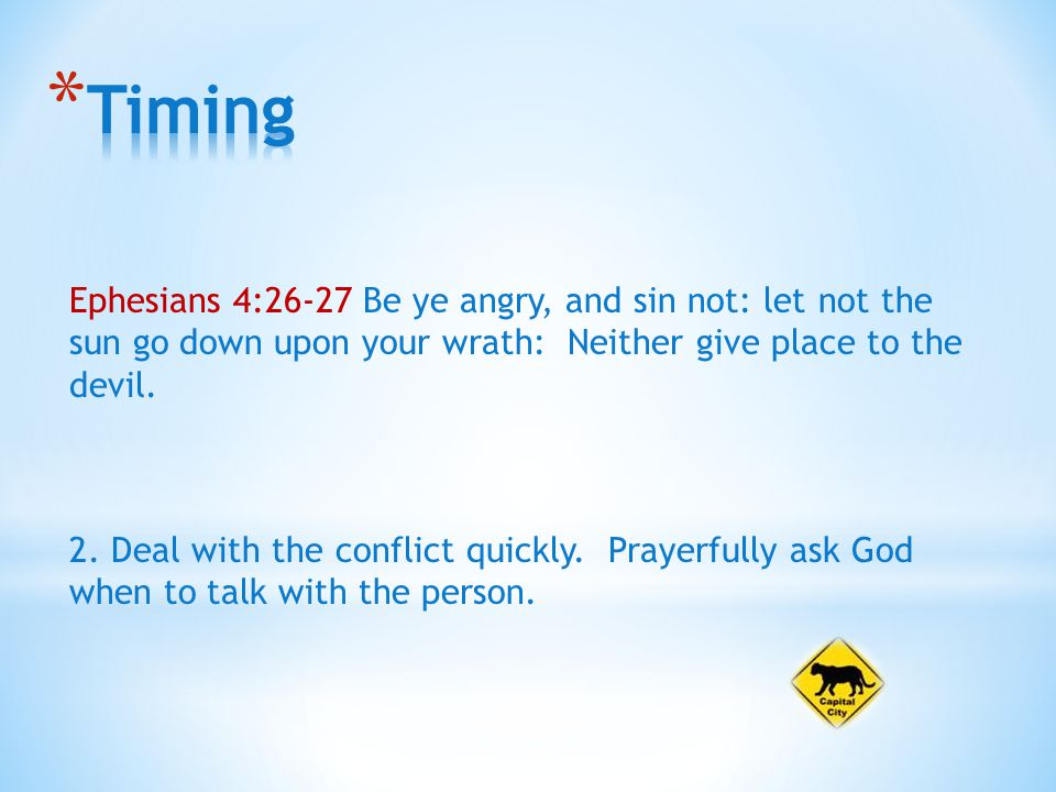 Ephesians 4:26-27 Be ye angry, and sin not: let not the sun go down upon your wrath: Neither give place to the devil.