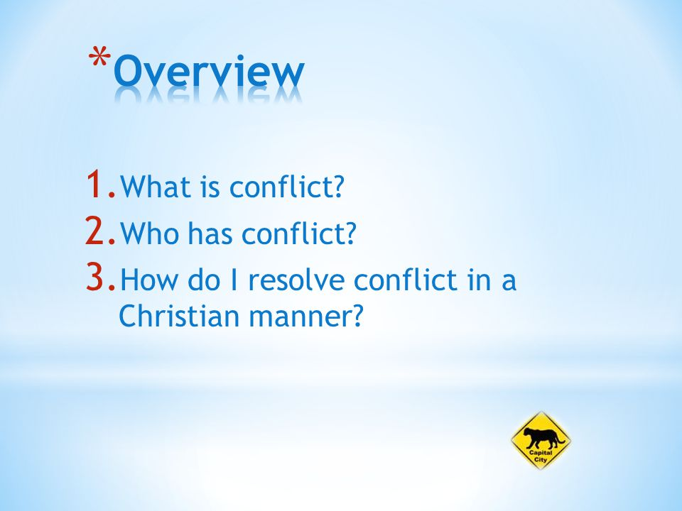 1. What is conflict 2. Who has conflict 3. How do I resolve conflict in a Christian manner