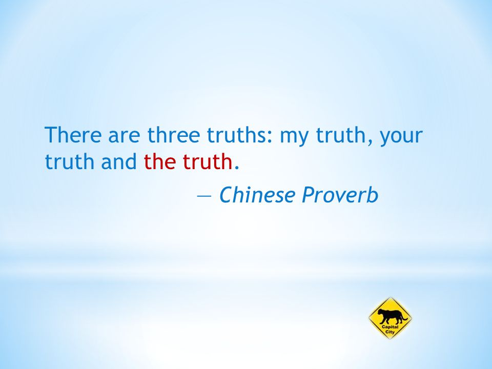 There are three truths: my truth, your truth and the truth. — Chinese Proverb