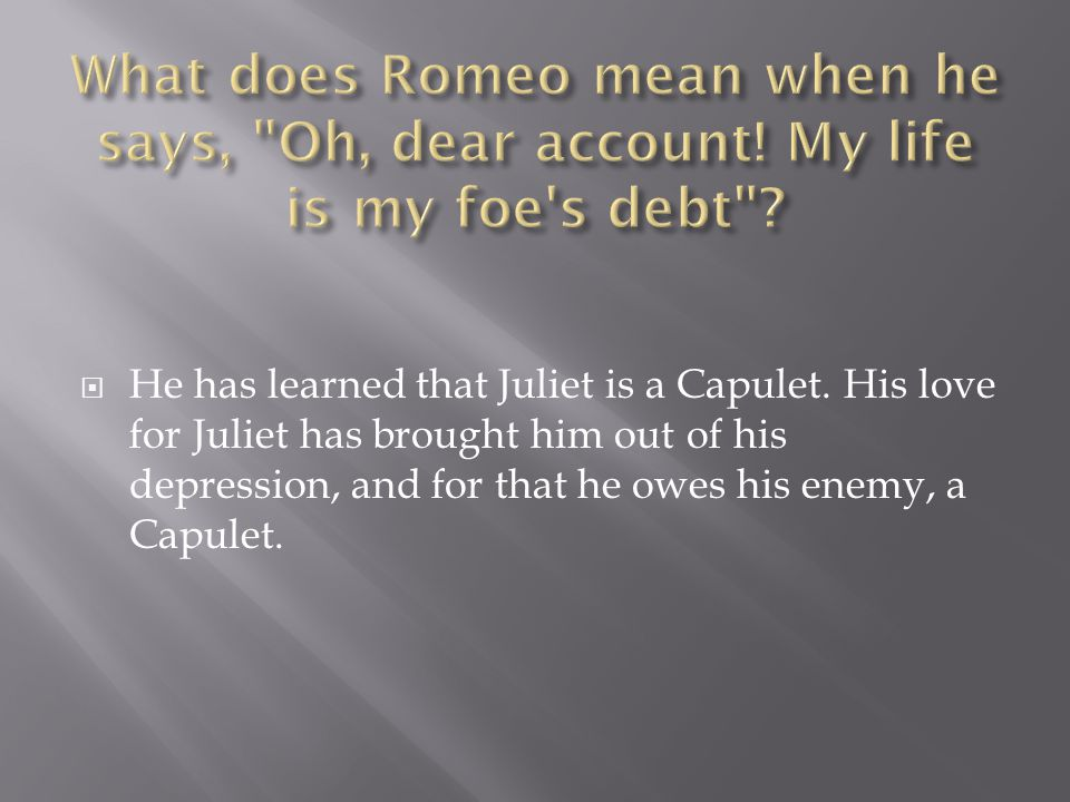  He has learned that Juliet is a Capulet.