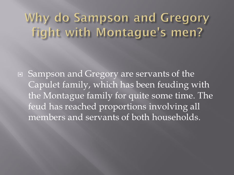  Sampson and Gregory are servants of the Capulet family, which has been feuding with the Montague family for quite some time.