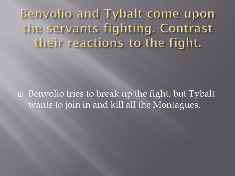 Benvolio tries to break up the fight, but Tybalt wants to join in and kill all the Montagues.