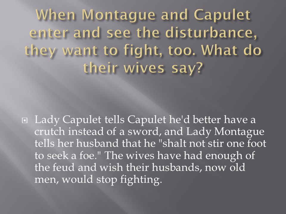  Lady Capulet tells Capulet he d better have a crutch instead of a sword, and Lady Montague tells her husband that he shalt not stir one foot to seek a foe. The wives have had enough of the feud and wish their husbands, now old men, would stop fighting.