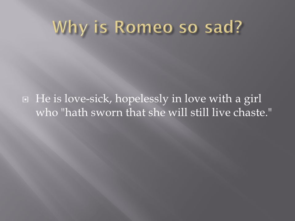  He is love-sick, hopelessly in love with a girl who hath sworn that she will still live chaste.
