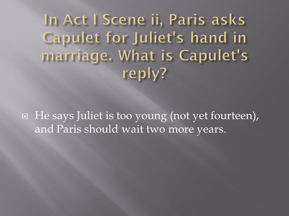  He says Juliet is too young (not yet fourteen), and Paris should wait two more years.