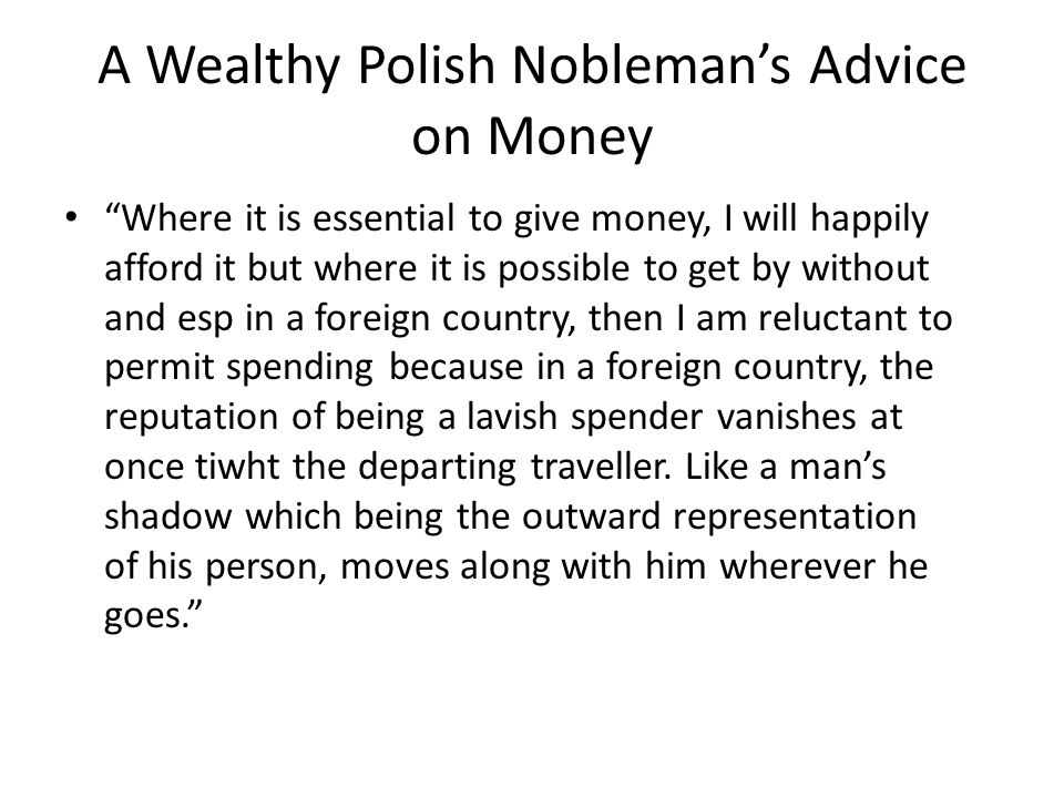 A Wealthy Polish Nobleman's Advice on Money Where it is essential to give money, I will happily afford it but where it is possible to get by without and esp in a foreign country, then I am reluctant to permit spending because in a foreign country, the reputation of being a lavish spender vanishes at once tiwht the departing traveller.