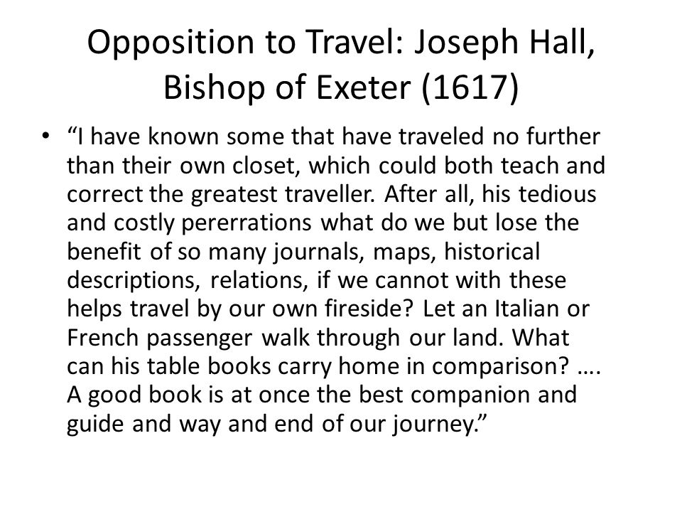 Opposition to Travel: Joseph Hall, Bishop of Exeter (1617) I have known some that have traveled no further than their own closet, which could both teach and correct the greatest traveller.