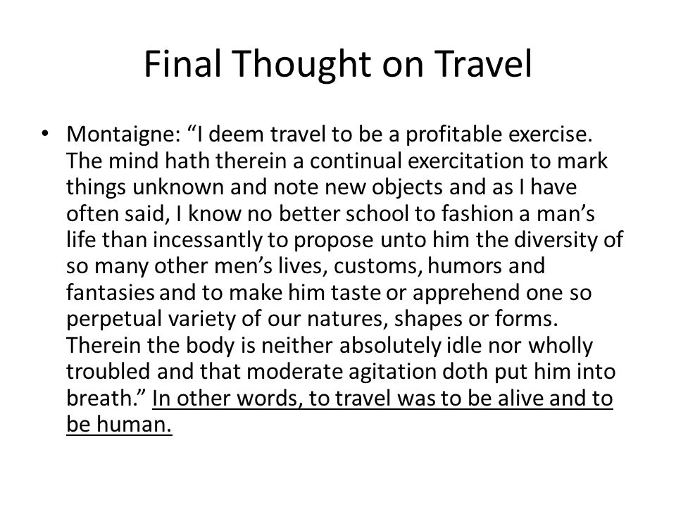 Final Thought on Travel Montaigne: I deem travel to be a profitable exercise.