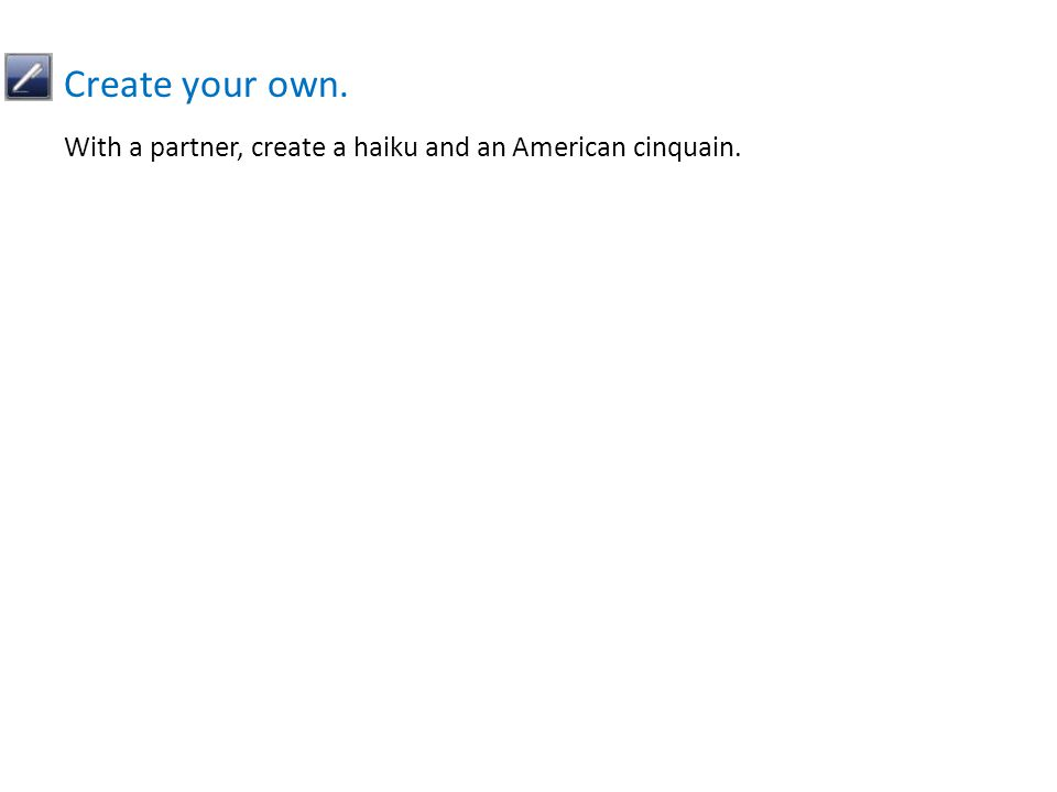 With a partner, create a haiku and an American cinquain. Create your own.