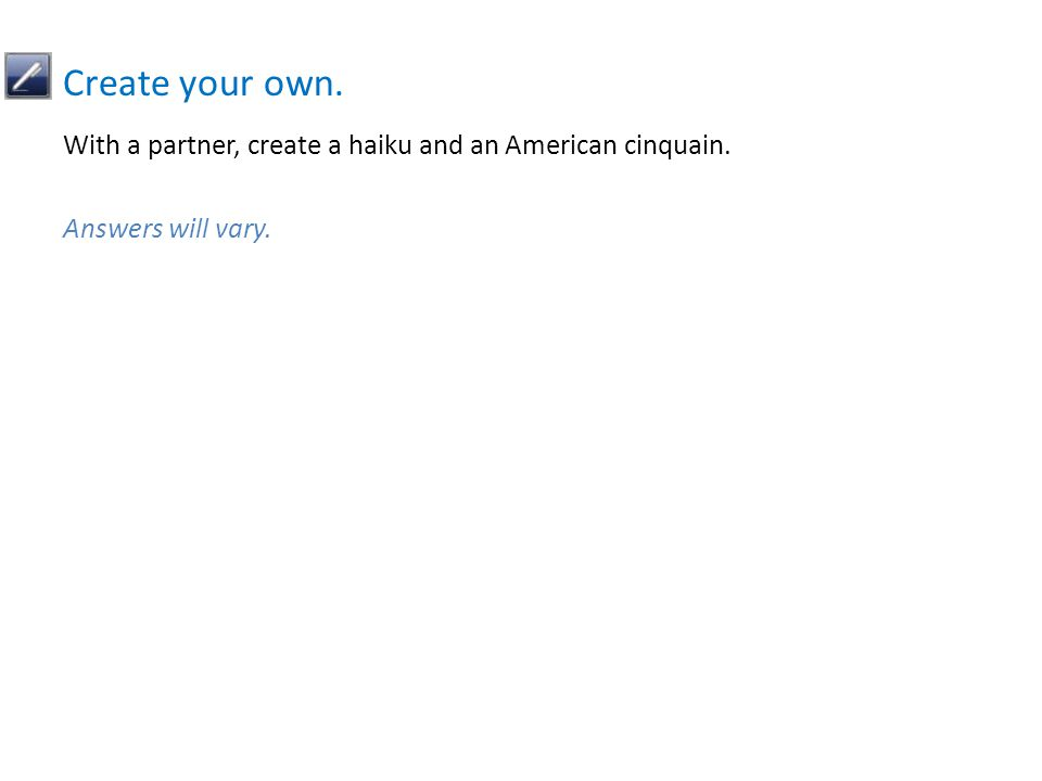 With a partner, create a haiku and an American cinquain. Answers will vary. Create your own.