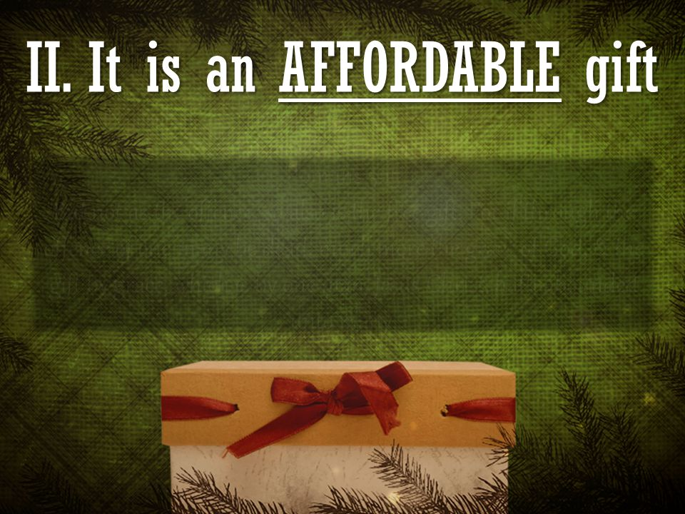 II. It is an AFFORDABLE gift Romans 5:15 But not as the offence, so also is the free gift.