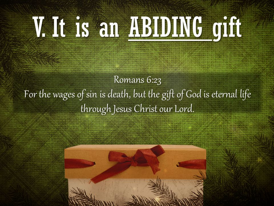 V. It is an ABIDING gift Romans 6:23 For the wages of sin is death, but the gift of God is eternal life through Jesus Christ our Lord.