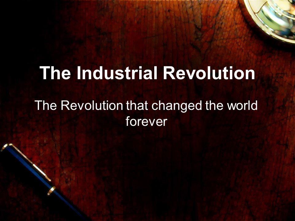 The Industrial Revolution The Revolution that changed the world forever