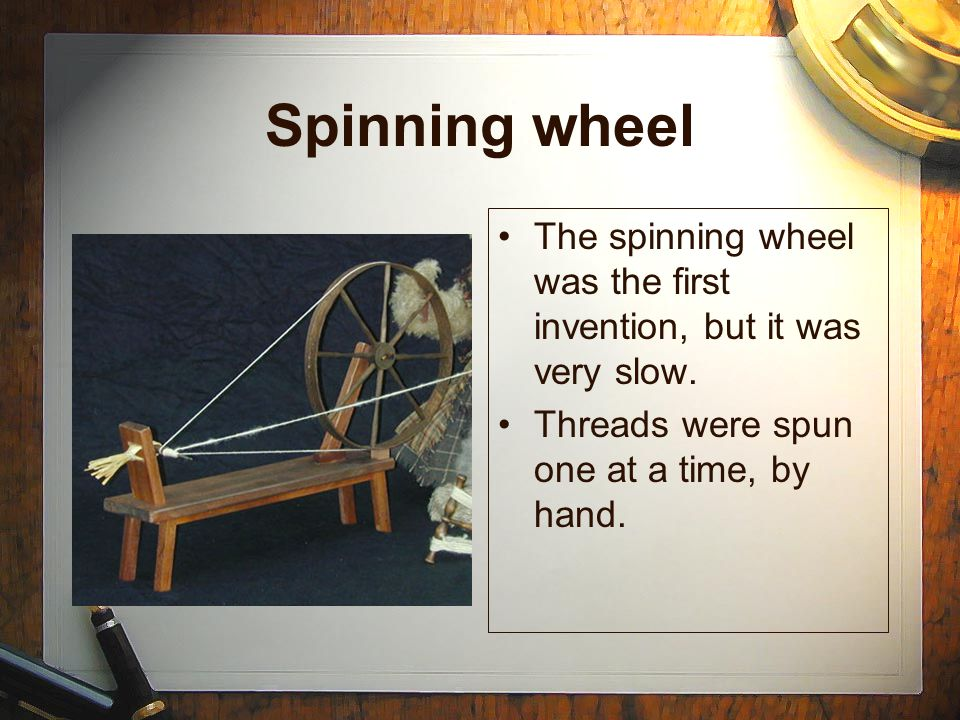 Spinning wheel The spinning wheel was the first invention, but it was very slow. Threads were spun one at a time, by hand. The spinning wheel was the