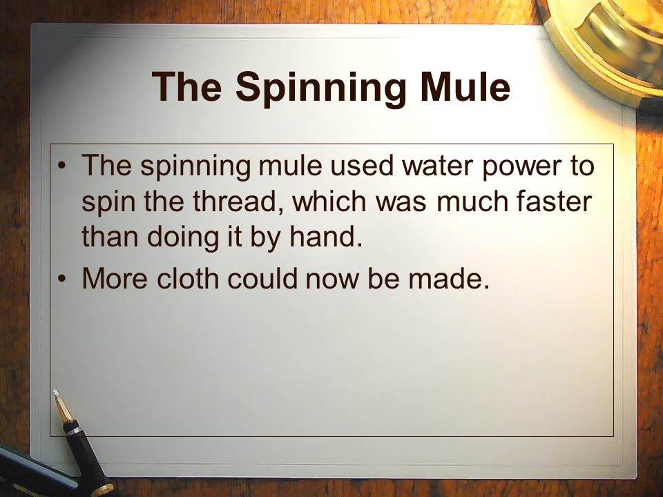 The Spinning Mule The spinning mule used water power to spin the thread, which was much faster than doing it by hand. More cloth could now be made.