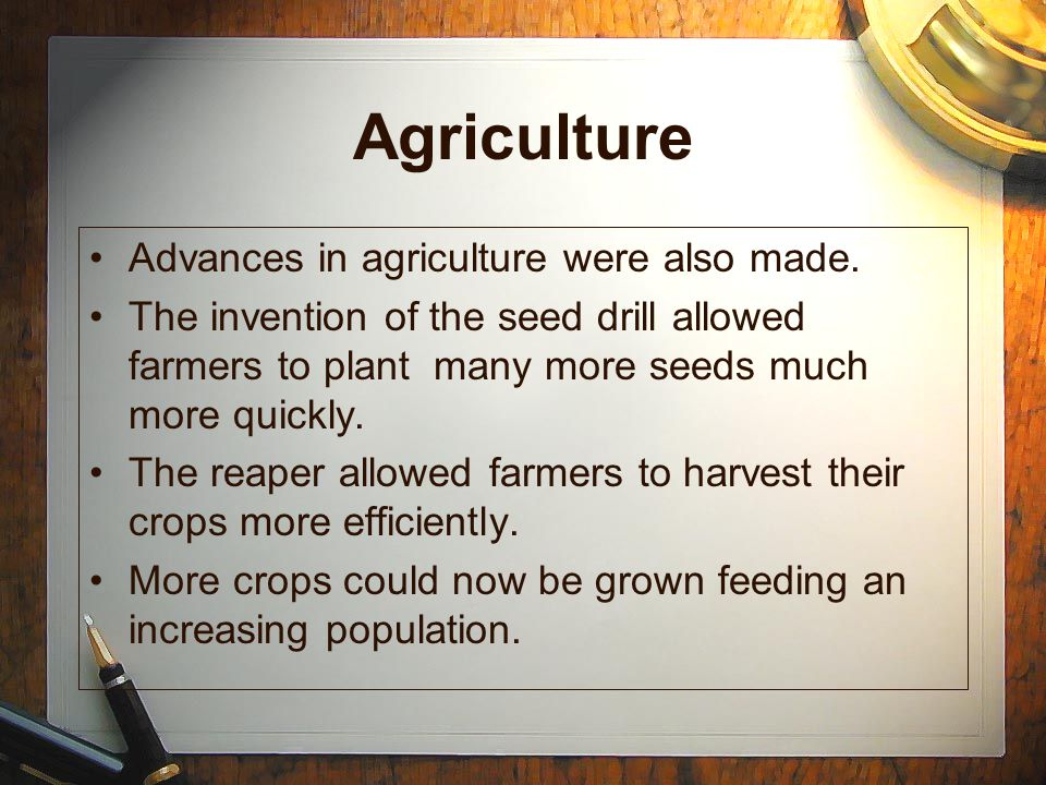 Agriculture Advances in agriculture were also made. The invention of the seed drill allowed farmers to plant many more seeds much more quickly. The re
