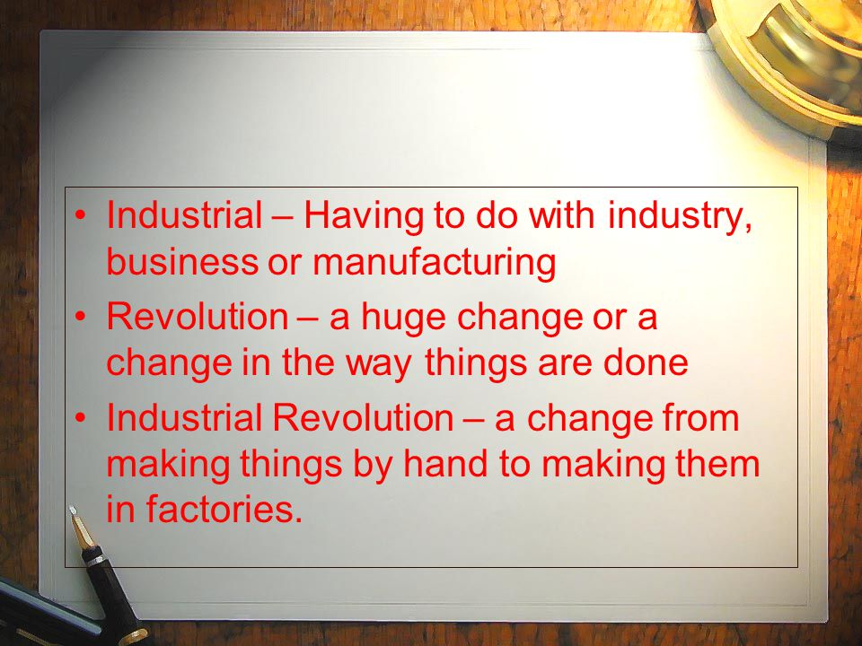 Industrial – Having to do with industry, business or manufacturing Revolution – a huge change or a change in the way things are done Industrial Revolu