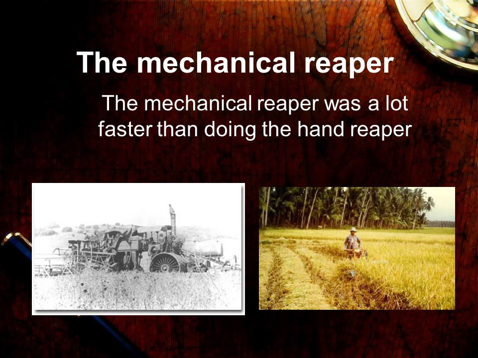 The mechanical reaper The mechanical reaper was a lot faster than doing the hand reaper
