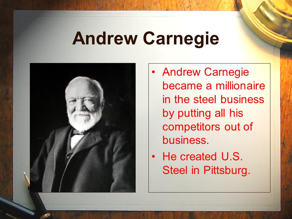 Andrew Carnegie Andrew Carnegie became a millionaire in the steel business by putting all his competitors out of business. He created U.S. Steel in Pi