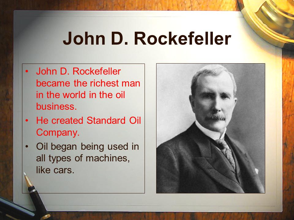 John D. Rockefeller John D. Rockefeller became the richest man in the world in the oil business. He created Standard Oil Company. Oil began being used