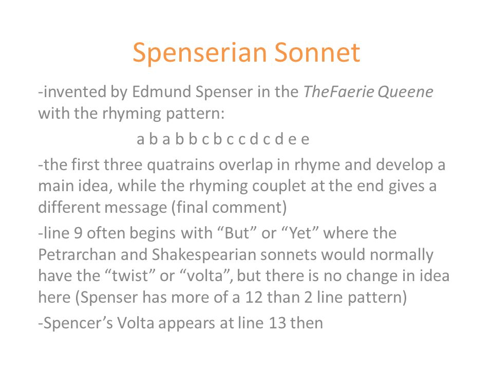 Spenserian Sonnet -invented by Edmund Spenser in the TheFaerie Queene with the rhyming pattern: a b a b b c b c c d c d e e -the first three quatrains overlap in rhyme and develop a main idea, while the rhyming couplet at the end gives a different message (final comment) -line 9 often begins with But or Yet where the Petrarchan and Shakespearian sonnets would normally have the twist or volta , but there is no change in idea here (Spenser has more of a 12 than 2 line pattern) -Spencer's Volta appears at line 13 then